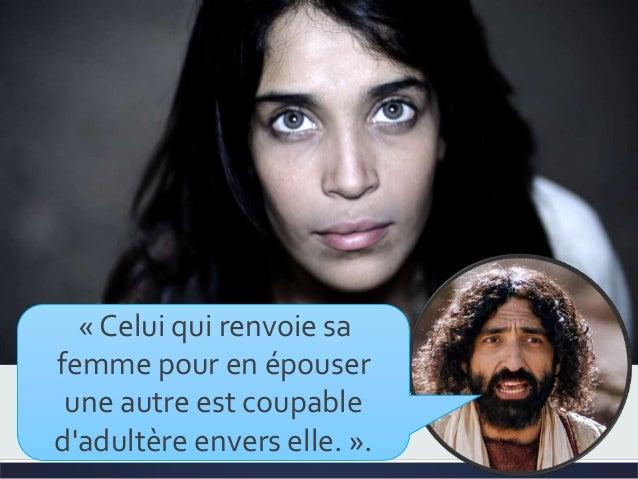 « Celui qui renvoie sa femme pour en épouser une autre est coupable d'adultère envers elle. ».