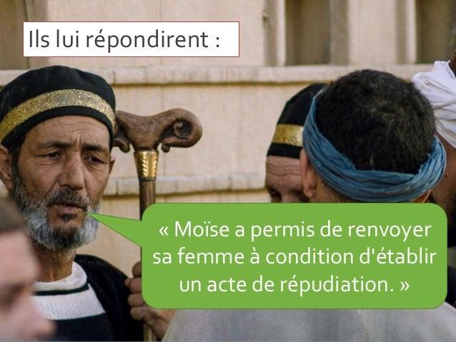 Ils lui répondirent : « Moïse a permis de renvoyer sa femme à condition d'établir un acte de répudiation. »