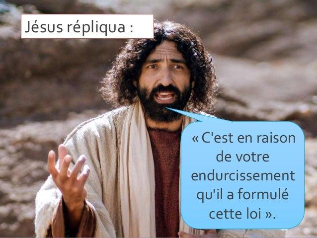 Jésus répliqua : « C'est en raison de votre endurcissement qu'il a formulé cette loi ».