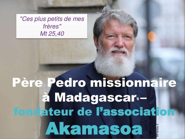 """Père Pedro missionnaire à Madagascar – fondateur de l'association Akamasoa """"Ces plus petits de mes frères"""" Mt 25,40 ©Franc..."""