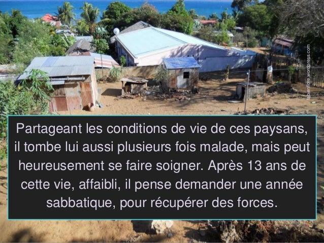 Partageant les conditions de vie de ces paysans, il tombe lui aussi plusieurs fois malade, mais peut heureusement se faire...