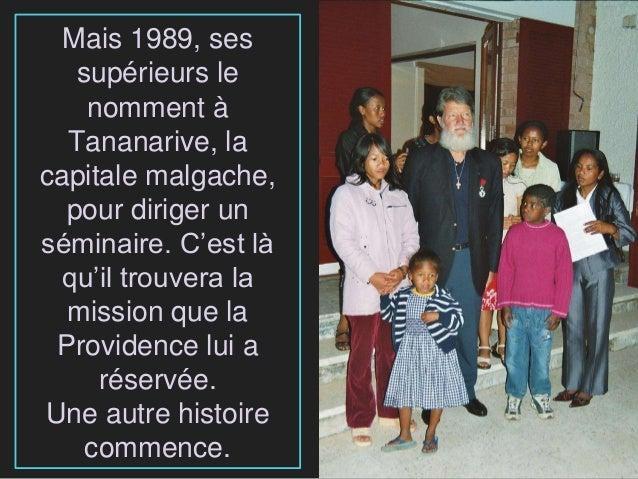 Mais 1989, ses supérieurs le nomment à Tananarive, la capitale malgache, pour diriger un séminaire. C'est là qu'il trouver...