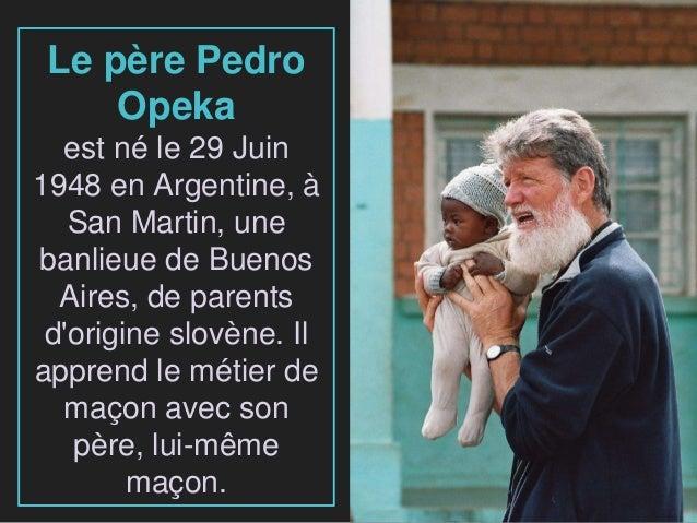 Le père Pedro Opeka est né le 29 Juin 1948 en Argentine, à San Martin, une banlieue de Buenos Aires, de parents d'origine ...