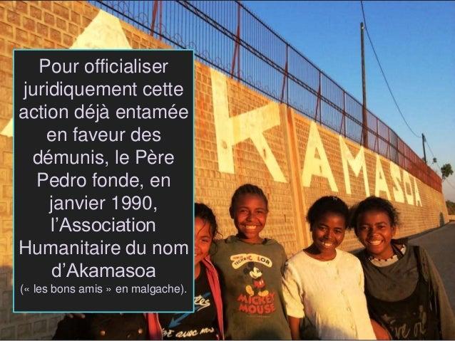Pour officialiser juridiquement cette action déjà entamée en faveur des démunis, le Père Pedro fonde, en janvier 1990, l'A...