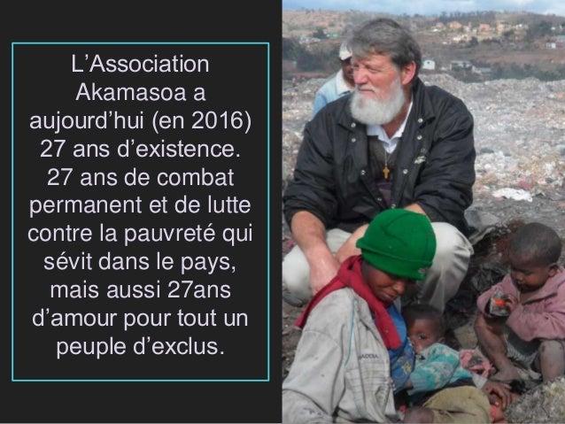 L'Association Akamasoa a aujourd'hui (en 2016) 27 ans d'existence. 27 ans de combat permanent et de lutte contre la pauvre...