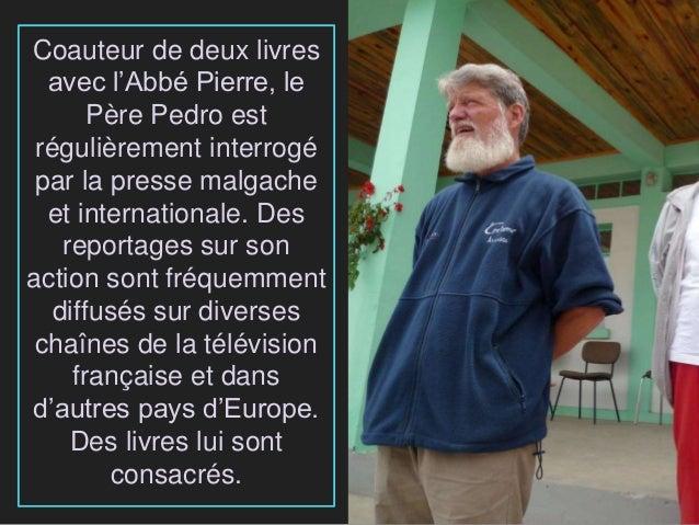 Coauteur de deux livres avec l'Abbé Pierre, le Père Pedro est régulièrement interrogé par la presse malgache et internatio...