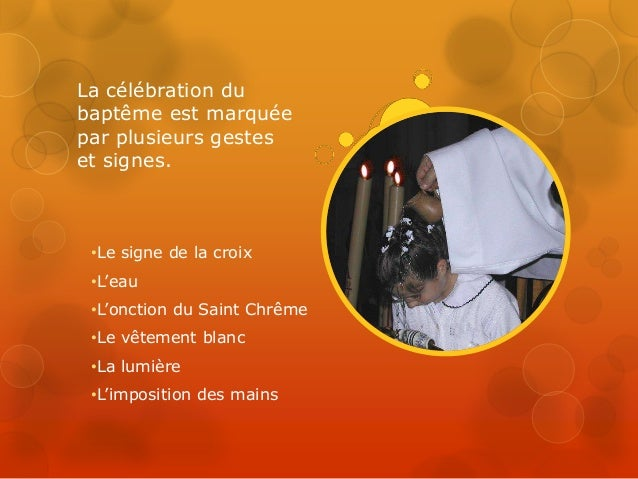 La célébration du baptême est marquée par plusieurs gestes et signes. •Le signe de la croix •L'eau •L'onction du Saint Chr...