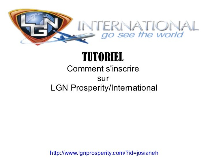 TUTORIEL   Comment sinscrire          surLGN Prosperity/Internationalhttp://www.lgnprosperity.com/?id=josianeh