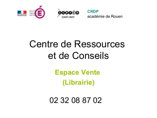 CRDP              académie de RouenCentre de Ressources   et de Conseils     Espace Vente       (Librairie)    02 32 08 87...