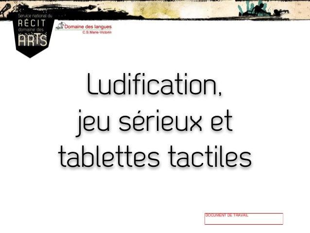 Ludification, jeu sérieux et tablettes tactiles DOCUMENT DE TRAVAIL