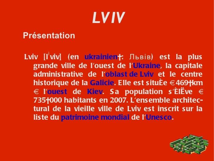 LVIV Présentation Lviv  [l ʲ viv]  (en  ukrainien :  Львів ) est la plus grande ville de l'ouest de l' Ukraine , la capit...