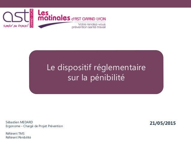 Sébastien MEDARD Ergonome – Chargé de Projet Prévention Référent TMS Référent Pénibilité Le dispositif réglementaire sur l...