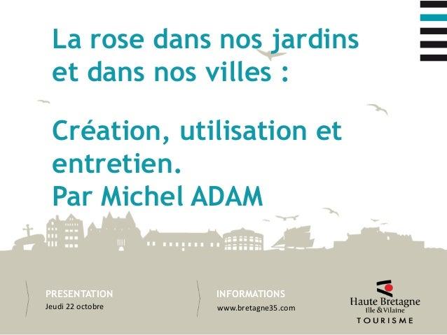 INFORMATIONSPRESENTATION Création, utilisation et entretien. Par Michel ADAM La rose dans nos jardins et dans nos villes :...