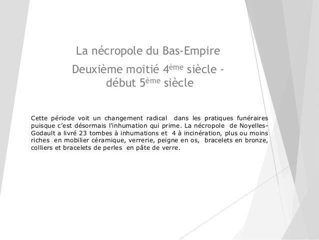 La nécropole du Bas-Empire Deuxième moitié 4ème siècle - début 5ème siècle Cette période voit un changement radical dans l...