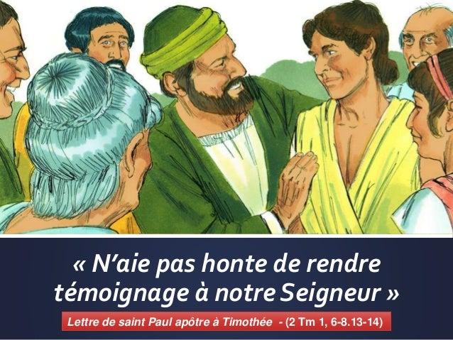 « N'aie pas honte de rendre témoignage à notre Seigneur » Lettre de saint Paul apôtre à Timothée - (2 Tm 1, 6-8.13-14)