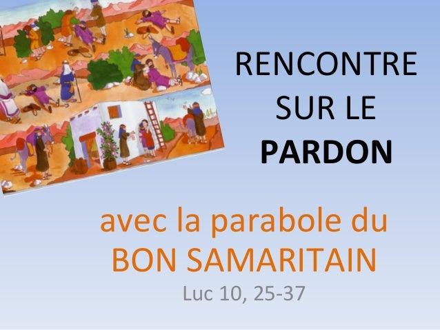 avec la parabole du BON SAMARITAIN Luc 10, 25-37 RENCONTRE SUR LE PARDON