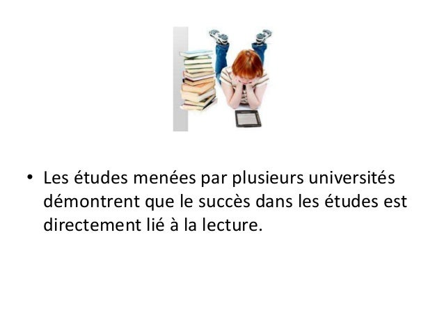 • Les études menées par plusieurs universités démontrent que le succès dans les études est directement lié à la lecture.