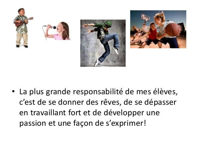 • La plus grande responsabilité de mes élèves, c'est de se donner des rêves, de se dépasser en travaillant fort et de déve...