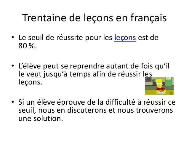 Trentaine de leçons en français • Le seuil de réussite pour les leçons est de 80 %. • L'élève peut se reprendre autant de ...