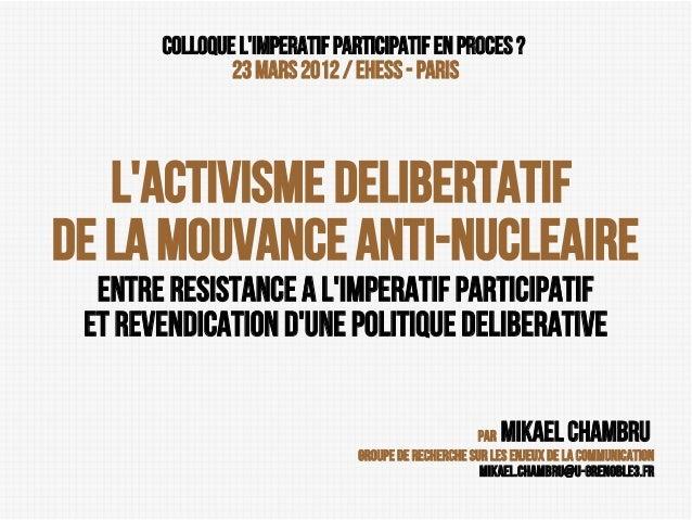 Colloque L'imperatif participatif en proces? 23 mars 2012 / EHESS - PARIS  L'activisme delibertatif de la mouvance anti-n...
