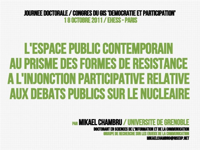 JOURNEE DOCTORALE / Congres du GIS 'Democratie et participatioN' 1 8 octobre 2011 / EHESS - PAris  L'espace public contemp...