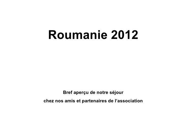 Roumanie 2012        Bref aperçu de notre séjourchez nos amis et partenaires de l'association