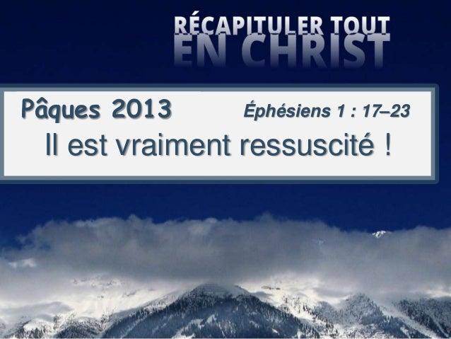 Pâques 2013 Il est vraiment ressuscité ! Éphésiens 1 : 17–23