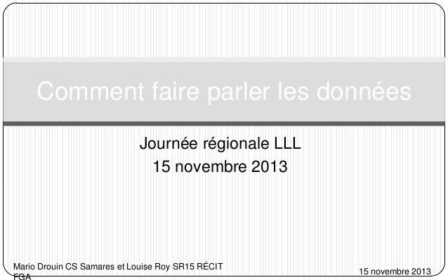 Comment faire parler les données Journée régionale LLL 15 novembre 2013  Mario Drouin CS Samares et Louise Roy SR15 RÉCIT ...