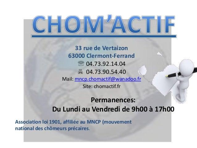 33 rue de Vertaizon 63000 Clermont-Ferrand  04.73.92.14.04  04.73.90.54.40 Mail: mncp.chomactif@wanadoo.fr Site: chomact...