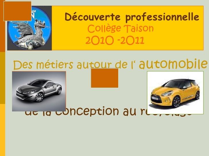 <ul>Découverte professionnelle     Collège Taison   2O1O -2O11 </ul><ul><ul><li>Des métiers autour de l'  automobile