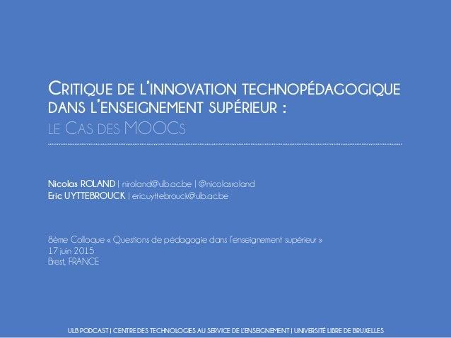 CRITIQUE DE L'INNOVATION TECHNOPÉDAGOGIQUE DANS L'ENSEIGNEMENT SUPÉRIEUR : LE CAS DES MOOCS Nicolas ROLAND | niroland@ulb....
