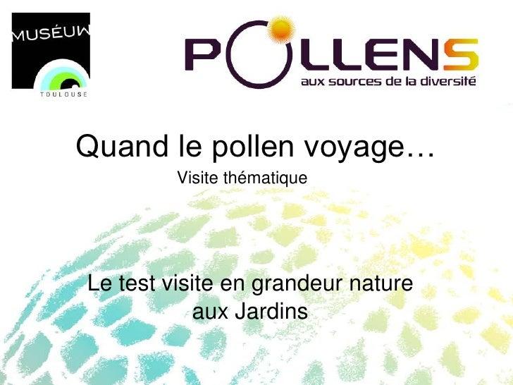 Quand le pollen voyage…          Visite thématique     Le test visite en grandeur nature            aux Jardins