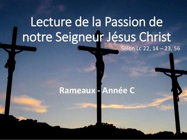Lecture de la Passion de notre Seigneur Jésus Christ Selon Lc 22, 14 – 23, 56 Rameaux - Année C