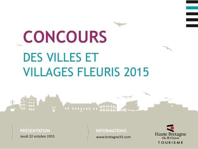 INFORMATIONSPRESENTATION DES VILLES ET VILLAGES FLEURIS 2015 CONCOURS Jeudi 22 octobre 2015 www.bretagne35.com
