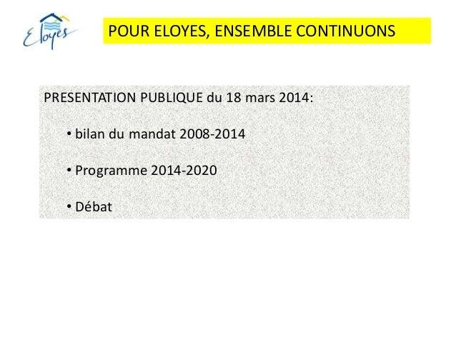 POUR ELOYES, ENSEMBLE CONTINUONS PRESENTATION PUBLIQUE du 18 mars 2014: • bilan du mandat 2008-2014 • Programme 2014-2020 ...