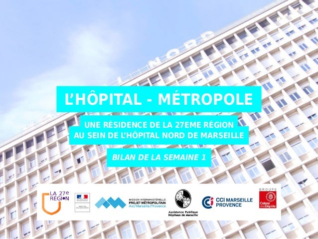 L'HÔPITAL - MÉTROPOLE UNE RÉSIDENCE DE LA 27EME RÉGION AU SEIN DE L'HÔPITAL NORD DE MARSEILLE BILAN DE LA SEMAINE 1