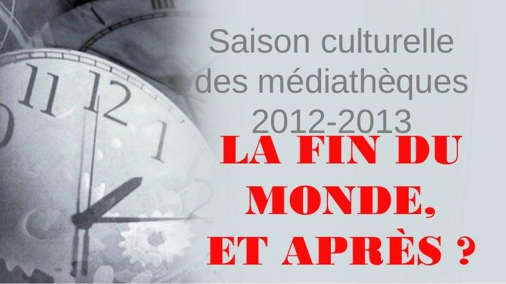 Saison culturelledes médiathèques   2012-2013LA FIN DU MONDE,ET APRÈS?
