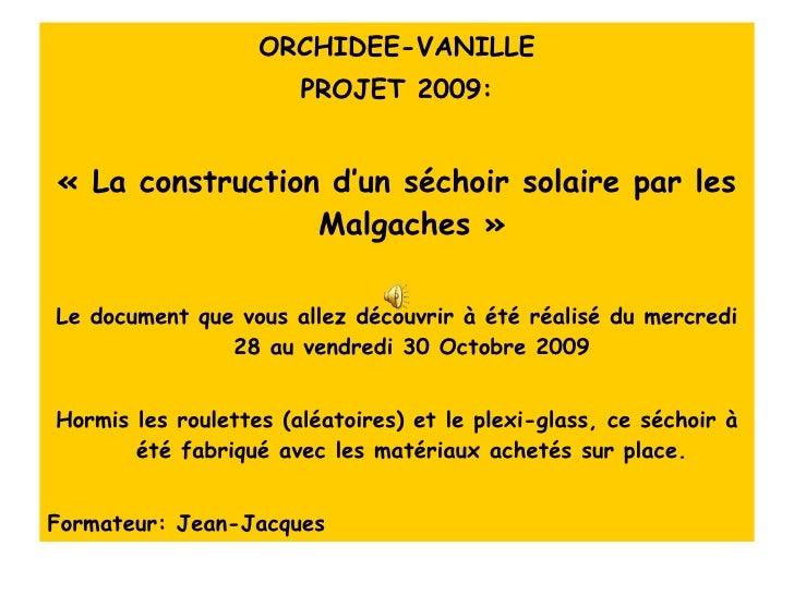<ul><li>ORCHIDEE-VANILLE </li></ul><ul><li>PROJET 2009: </li></ul><ul><li>«La construction d'un séchoir solaire par les M...