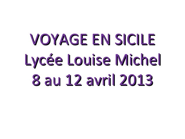 VOYAGE EN SICILEVOYAGE EN SICILE Lycée Louise MichelLycée Louise Michel 8 au 12 avril 20138 au 12 avril 2013