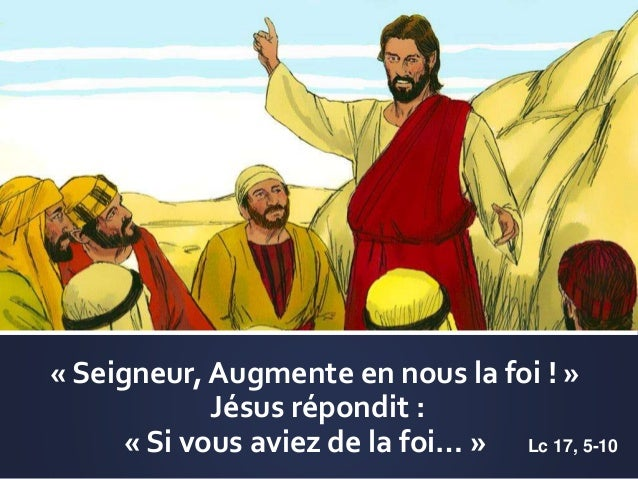 « Seigneur, Augmente en nous la foi ! » Jésus répondit : « Si vous aviez de la foi… » Lc 17, 5-10