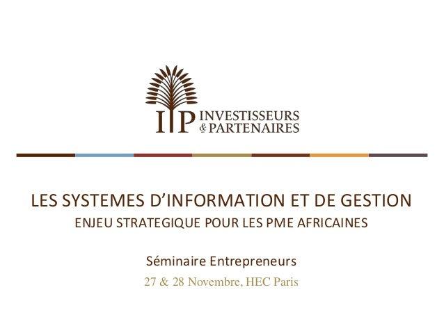 LES SYSTEMES D'INFORMATION ET DE GESTION  ENJEU STRATEGIQUE POUR LES PME AFRICAINES  Séminaire Entrepreneurs  27 & 28 Nove...