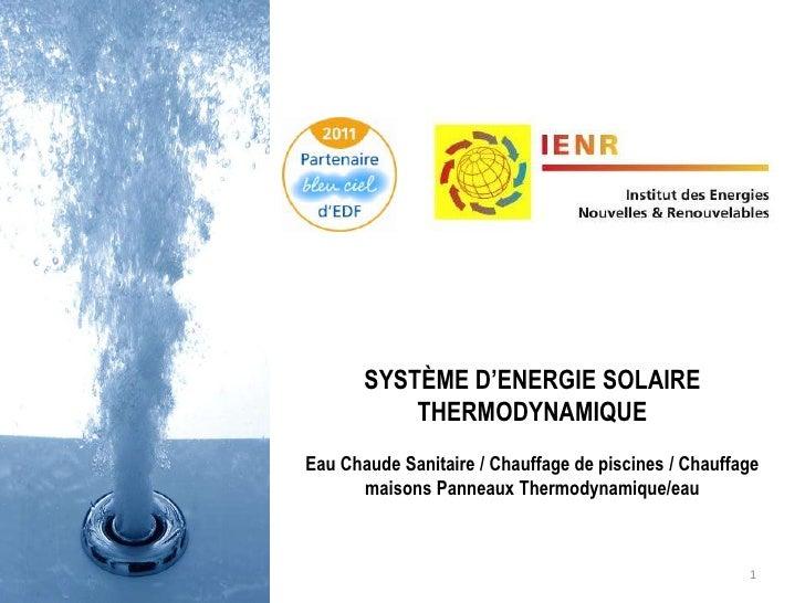 1<br />SYSTÈME D'ENERGIE SOLAIRE THERMODYNAMIQUE<br />Eau Chaude Sanitaire / Chauffage de piscines / Chauffage maisons Pan...