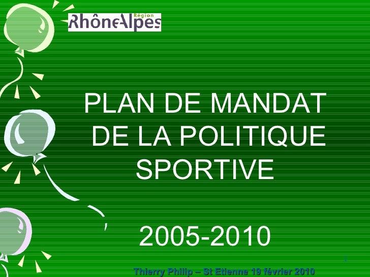 PLAN DE MANDAT  DE LA POLITIQUE SPORTIVE 2005-2010 Thierry Philip – St Etienne 19 février 2010