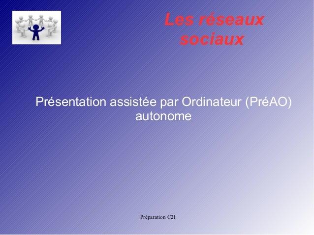 Les réseaux  sociaux  Présentation assistée par Ordinateur (PréAO)  autonome  Préparation C2I