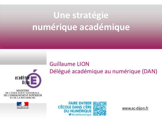 www.ac-dijon.fr Une stratégie numérique académique Guillaume LION Délégué académique au numérique (DAN)