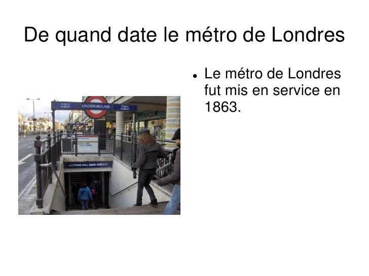 De quand date le métro de Londres<br /><ul><li>Le métro de Londres fut mis en service en 1863.</li></li></ul><li>Peut on t...