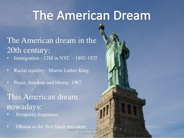what is the american dream The american dream is a key thread in this country's tapestry, woven through politics, music and culture though the phrase means different things to different people, it suggests an implicit.