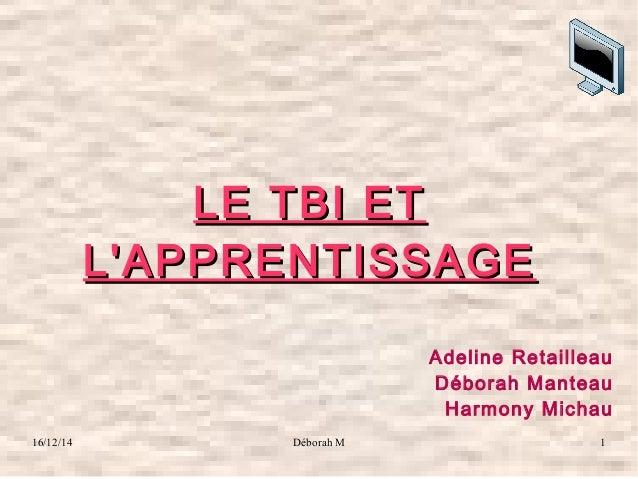 16/12/14 Déborah M 1 LE TBI ETLE TBI ET L'APPRENTISSAGEL'APPRENTISSAGE Adeline Retailleau Déborah Manteau Harmony Michau