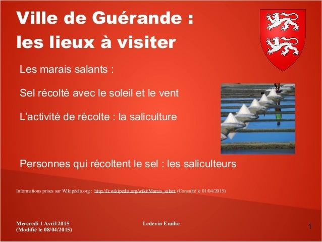 Mercredi 1 Avril 2015 (Modifié le 08/04/2015) Ledevin Emilie 1 Ville de Guérande: les lieux à visiter Les marais salants ...