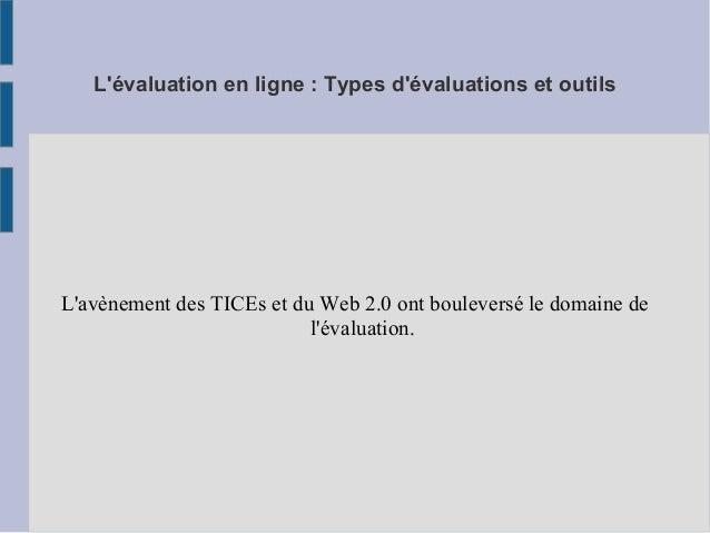 L'évaluation en ligne : Types d'évaluations et outils L'avènement des TICEs et du Web 2.0 ont bouleversé le domaine de l'é...